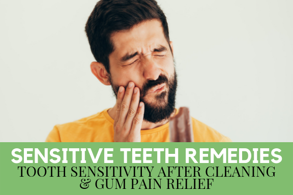 Sensitive Teeth Remedies - Tooth Sensitivity After Cleaning and Gum Pain Relief